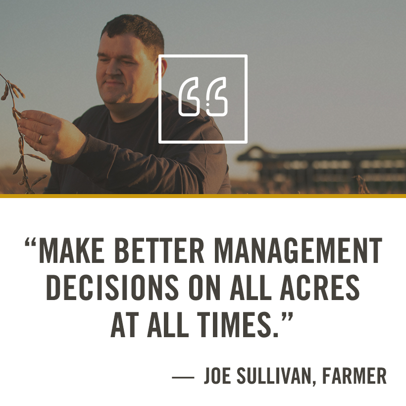 Make better management decisions on all acres at all times - Joe Sullivan, Farmer